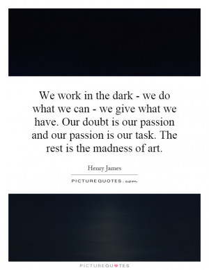 We work in the dark - we do what we can - we give what we have. Our ...