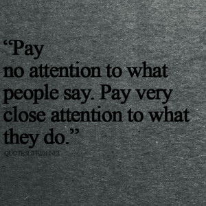 "... People Say. Pay very Close Attention to What They Do"" ~ Life Quote"