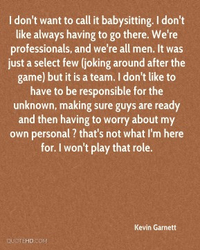 Kevin Garnett - I don't want to call it babysitting. I don't like ...