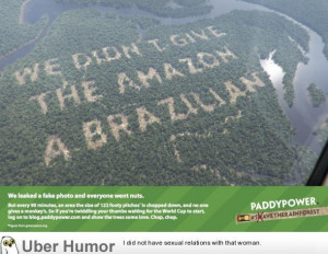 ... the Paddy Power marketing message carved into the Amazon Rainforest