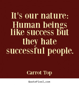Carrot Top Quotes - It's our nature: Human beings like success but ...