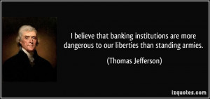 believe that banking institutions are more dangerous to our ...