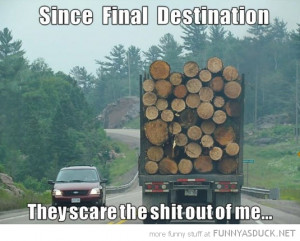 driving behind log wood lorry truck since final destination scare shit ...