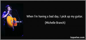 When I'm having a bad day, I pick up my guitar. - Michelle Branch