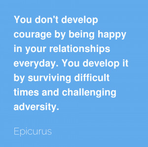 You don't develop courage by being happy in your relationships ...