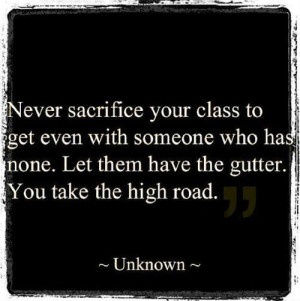 Never sacrifice your class to get even with someone who has none. Let ...