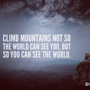 Climb mountains not so the world can see you, but so you can see the ...