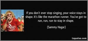 ... runner. You've got to run, run, run to stay in shape. - Sammy Hagar