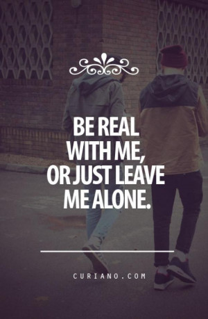 Just Leave Me Alone Quotes Be real with me,or just leave