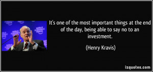 ... end of the day, being able to say no to an investment. - Henry Kravis