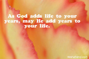 As God adds life to your years, may He add years to your life.