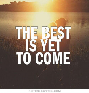 The best is yet to come. Picture Quote #1