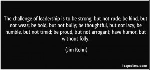 ... be proud, but not arrogant; have humor, but without folly. - Jim Rohn