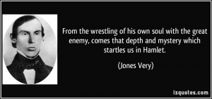 From the wrestling of his own soul with the great enemy, comes that ...