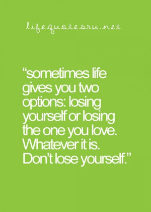 ... Life Gives You Two Options Losing Youself Or Losing The,Quotes