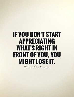 if-you-dont-start-appreciating-whats-right-in-front-of-you-you-might ...