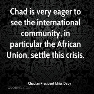 Chad is very eager to see the international community, in particular ...