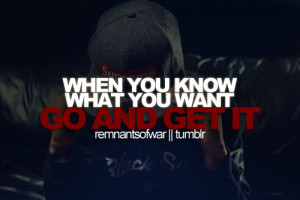 When you know what you want go and get it.