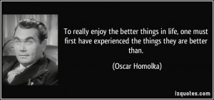 the better things in life, one must first have experienced the things ...