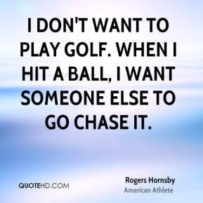 don't want to play golf. When I hit a ball, I want someone else to ...