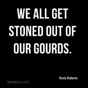 Doris Roberts - We all get stoned out of our gourds.