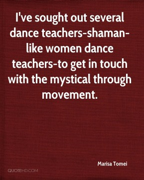 Marisa Tomei - I've sought out several dance teachers-shaman-like ...