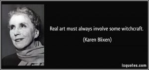 Real art must always involve some witchcraft. - Karen Blixen