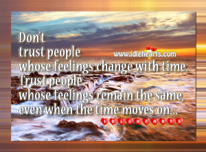 don t trust people whose feelings change with time trust people whose ...