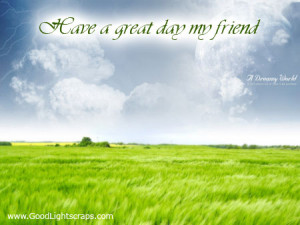 Have a Great Day My Friend ~ Good Day Quote