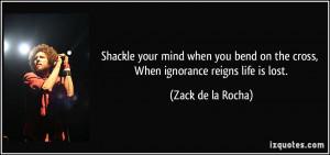 ... on the cross, When ignorance reigns life is lost. - Zack de la Rocha