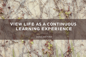 Quotes} View life as a continuous learning experience.
