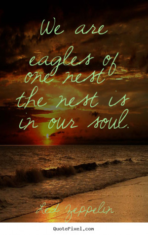 ... eagles of one nest - the nest is in our soul. Led Zeppelin love quote
