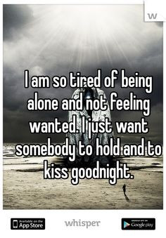 am so tired of being alone and not feeling wanted. I just want ...