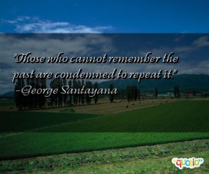 Those who cannot remember the past are condemned to repeat it. -George ...