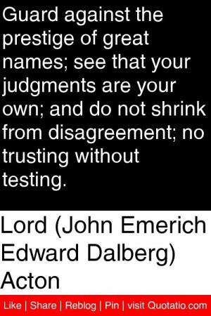 Lord (John Emerich Edward Dalberg) Acton - Guard against the prestige ...