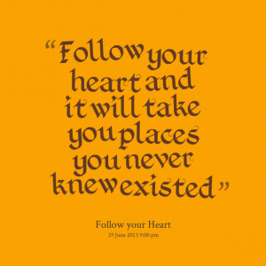 Quotes Picture: follow your heart and it will take you places you ...