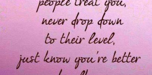 how badly people treat you, never drop down to their level : Quote ...