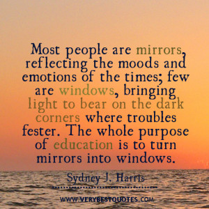 ... . The whole purpose of education is to turn mirrors into windows