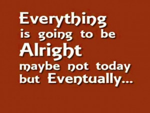 Everything is going to be alright maybe not today but eventually.