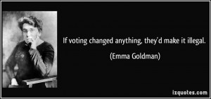 If voting changed anything, they'd make it illegal. - Emma Goldman