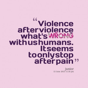 Quotes Picture: violence after violence what's wrong with us humans it ...