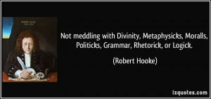 ... , Moralls, Politicks, Grammar, Rhetorick, or Logick. - Robert Hooke