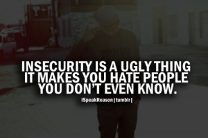 Insecurity is a ugly thing it makes you hate people you don't even ...