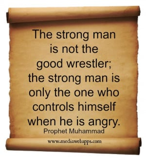 ... only the one who controls himself when he is angry. ~ Prophet Muhammad