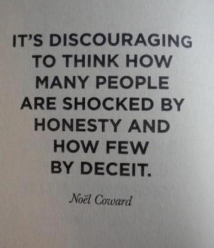 ... to think how many people are shocked by honesty and how few by deceit