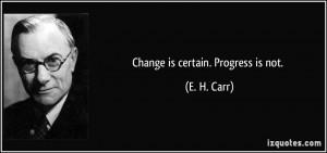 Change is certain. Progress is not. - E. H. Carr