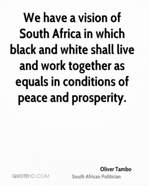 We have a vision of South Africa in which black and white shall live ...