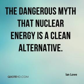 ... Lowe - the dangerous myth that nuclear energy is a clean alternative