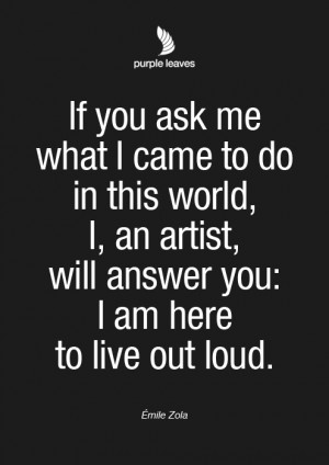 ... An Artist, Will Answer You, I Am Here To Live Out Loud. - Émile Zola