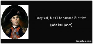 may sink, but I'll be damned if I strike! - John Paul Jones